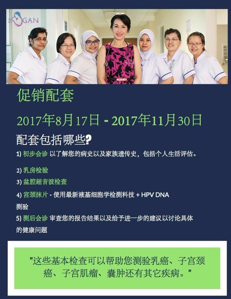 促销配套 2017年8月17日 - 2017年11月30日 配套包括哪些? 1) 初步会诊 以了解您的病史以及家族遗传史,包括个人生活评估。 2) 乳房检验 3) 盆腔超音波检查 4) 宫颈抹片 - 使用最新液基细胞学检测科技 + HPV DNA 测验 5) 测后会诊 审查您的报告结果以及给予进一步的建议以讨论具体 的健康问题