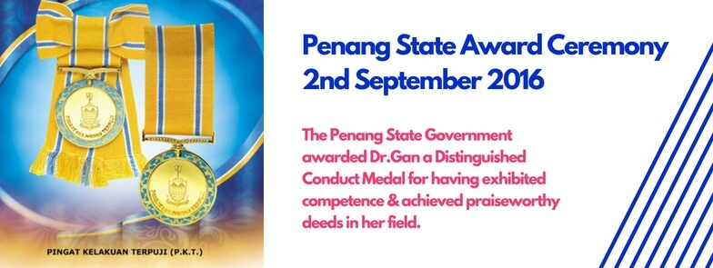 Penang State Award Ceremony 2nd September 2016. The Penang State Government awarded Dr.Gan a Distinguished Conduct Medal for having exhibited competence & achieved praiseworthy deeds in her field.