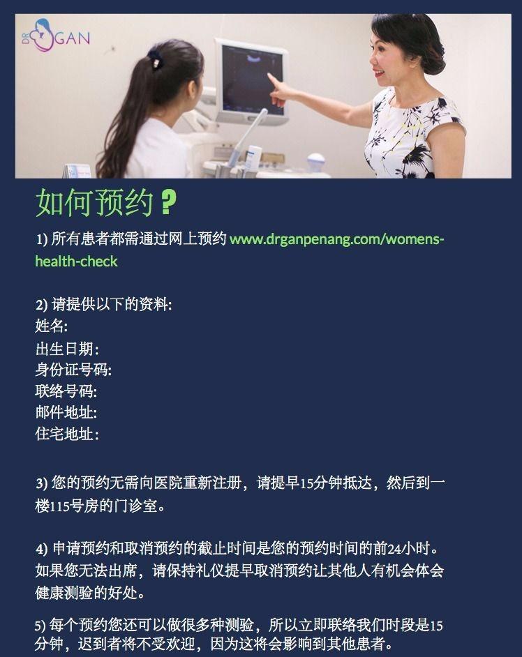 如何预约 ? 1) 所有患者都需通过网上预约 www.drganpenang.com/womens- health-check 2) 请提供以下的资料: 姓名: 出生日期: 身份证号码: 联络号码: 邮件地址: 住宅地址: 3) 您的预约无需向医院重新注册,请提早15分钟抵达,然后到一 楼115号房的门诊室。 4) 申请预约和取消预约的截止时间是您的预约时间的前24小时。 如果您无法出席,请保持礼仪提早取消预约让其他人有机会体会 健康测验的好处。 5) 每个预约您还可以做很多种测验,所以立即联络我们时段是15 分钟,迟到者将不受欢迎,因为这将会影响到其他患者。